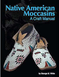 Native American Moccasins, A Craft Manual by George M. White, Published by Crazy Crow Trading Post